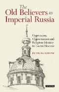 The Old Believers in Imperial Russia: Oppression, Opportunism and Religious Identity in Tsarist Moscow