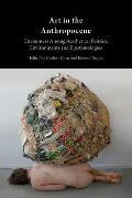 Art in the Anthropocene Encounters Among Aesthetics Politics Environments & Epistemologies