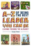 A-Z of Being the Best Leader You Can Be: Leading Through the Alphabet