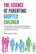 The Science of Parenting Adopted Children: A Brain-Based, Trauma-Informed Approach to Cultivating Your Child's Social, Emotional and Moral Development