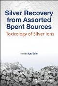 Silver Recovery from Assorted Spent Sources: Toxicology of Silver Ions