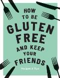 How to be Gluten Free & Keep your Friends Recipes & Tips