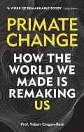 Primate Change How the world we made is remaking us