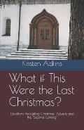 What if This Were the Last Christmas?: Devotions Paralleling Christmas, Advent, and the Second Coming