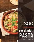 Vegetarian Pasta 300: Enjoy 300 Days with Amazing Vegetarian Pasta Recipes in Your Own Vegetarian Pasta Cookbook! [simply Vegetarian Cookboo