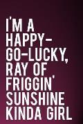 I'm a Happy-Go-Lucky, Ray of Friggin' Sunshine Kinda Girl: 110-Page Funny Sarcastic 6