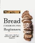 Bread Cookbook for Beginners: Baking Cookbook for Bread Loaves, Buns, Snacks, and So Much More