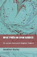 Great Truths on Great Subjects: Six Lectures Delivered in Brighton, England