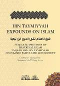 Ibn Taymiyyah Expounds on Islam: Selected Writings of Shaykh Al Islam Taqi Ad Din Ibn Taymiyyah on Islamic Faith, Life and Society