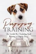Puppy Training: The Guide For Training and Raising a Happy Dog