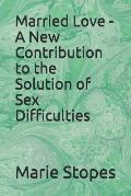 Married Love - A New Contribution to the Solution of Sex Difficulties