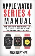 Apple Watch Series 4 Manual: The Complete Beginners Guide on How to Set Up Your Apple Watch 4 Hidden Features