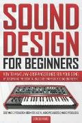 Sound Design for Beginners: How to Make Jaw-Dropping Sounds for Your Song by Discovering the Essential Basics of Synthesis & Sound Engineering (Be