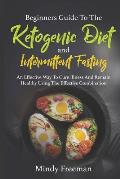 Beginners Guide to the Ketogenic Diet and Intermittent Fasting: An Effective Way to Cure Illness and Remain Healthy Using the Effective Combination