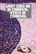 What Goes on in Carnival Stays in Carnival: A Lined Journal for the Carnival Enthusiast