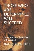 Those Who Are Determined Will Succeed: those who are determined will succeed
