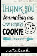 Thank You For Making Me One Smart Cookie Notebook: Great Teacher Gift To Share Your Appreciation - Blank Lined Writing Notebook With Cute Cover Design