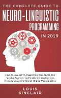 The Complete Guide to Neuro-Linguistic Programming in 2019: How to Use Nlp to Overcome Your Fears and Master Psychology, Emotional Intelligence, Stres