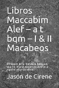 Libros Maccabim ALEF - A T Bqm - I & II Macabeos: Un Tesoro de la Literatura Jud?a Con Una Fiel Interpretaci?n del Hebreo Al Espa?ol Correspondiente
