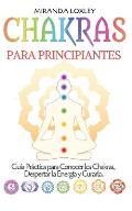 Chakras Para Principiantes: Gu?a pr?ctica para conocer los chakras, despertar la energ?a y curarla.
