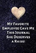 My Favorite Employee Gave Me This Journal She Deserves a Raise!: Birthday Valentines Day Gifts for Boss. Blank Notebook Journal with Funny Saying on t