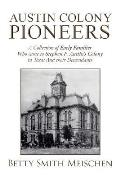 Austin Colony Pioneers: A Collection of Early Families Who Came to Stephen F. Austin's Colony in Texas and Their Descendants