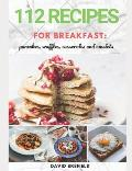 112 recipes for breakfast: pancakes, waffles, casseroles and omelets: The most delicious, illustrated pancakes, crepes, waffles, casseroles and o