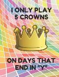 I Only Play 5 Crowns on Days That End in Y: Book of 100 Score Sheet Pages for 5 Crowns, 8.5 by 11 Inches, Funny Colorful Cover