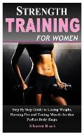 Strength Training for Women: A Beginner Step by Step Guide to Losing Weight, Burning Fat and Toning Muscle for That Perfect Body Shape