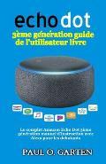 Echo Dot 3?me g?n?ration guide de l'utilisateur livre: Le complet Amazon Echo Dot 3?me g?n?ration manuel d'instruction avec Alexa pour les debutants