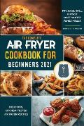 Air Fryer Cookbook for Beginners 2021: Delicious, Kitchen-Tested Air Fryer Recipes Fry, Bake, Grill & Roast Most Wanted Family Meals