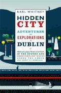 Hidden City Adventures & Explorations in Dublin by Foot Bike Bus Train & Tram in the Sewers & Underground Rivers Along the Edges & Behind the Hoardings