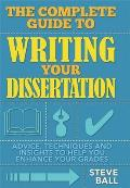 Complete Guide To Writing Your Dissertation: Advice, Techniques and Insights To Help You Enhance Your Grades