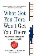 What Got You Here Wont Get You There How Successful People Become Even More Successful Uk