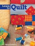 Learn to Quilt: A Beginner's Guide with Step-By-Step Techniques and 13 Easy Quilt Projects