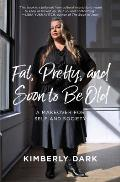 Fat Pretty & Soon to be Old A Makeover for Self & Society