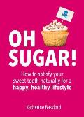 Oh Sugar!: How to Satisfy Your Sweet Tooth Naturally for a Happy, Healthy Lifestyle