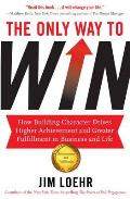 Only Way To Win: How Building Character Drives Higher Achievement and Greater Fulfilment in Business and Life