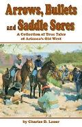 Arrows Bullets & Saddle Sores A Collection of True Tales of Arizonas Old West