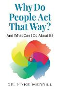 Why Do People Act That Way?: And What Can I Do About It?