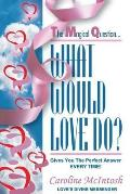 What Would LOVE Do?: The Magical Question That Gives You The Perfect Answer - Everytime!