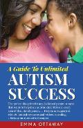 A Guide to Unlimited Autism Success: The Proven Blueprint for Any Dedicated Parent or Carer That Wants to Help Their Autistic Child Thrive in Every Ar