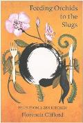 Feeding Orchids To the Slugs: Tales From a Zen Kitchen