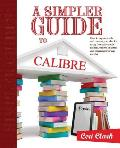 A Simpler Guide to Calibre: How to organize, edit and convert your eBooks using free software for readers, writers, students and researchers for a