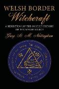 Welsh Border Witchcraft: A Rendition of the Occult History of the Welsh March