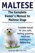 Maltese. The Complete Owners manual to Maltese dogs. Complete manual for care, costs, feeding, grooming, health and training your Maltese dog.