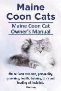 Maine Coon Cats. Maine Coon Cat Owners Manual. Maine Coon Cats Care, Personality, Grooming, Health, Training, Costs and Feeding All Included.