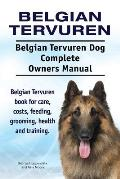 Belgian Tervuren. Belgian Tervuren Dog Complete Owners Manual. Belgian Tervuren Book for Care, Costs, Feeding, Grooming, Health and Training.