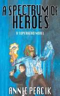 A Spectrum of Heroes: A Superhero Novel