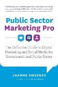 Public Sector Marketing Pro: The Definitive Guide to Digital Marketing and Social Media for Government and Public Sector